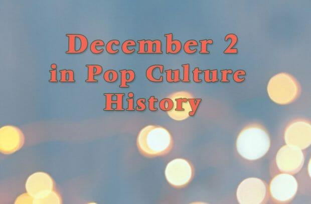 December 2 in Pop Culture History