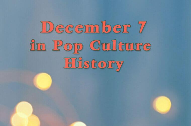 December 7 in Pop Culture History