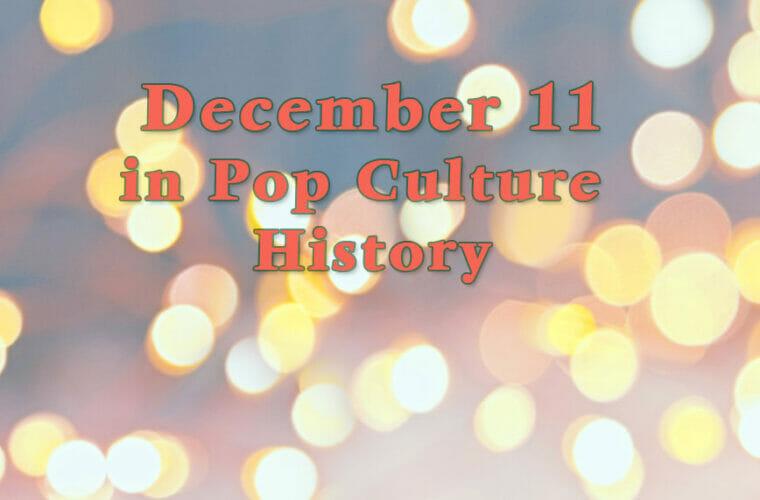 December 11 in Pop Culture History