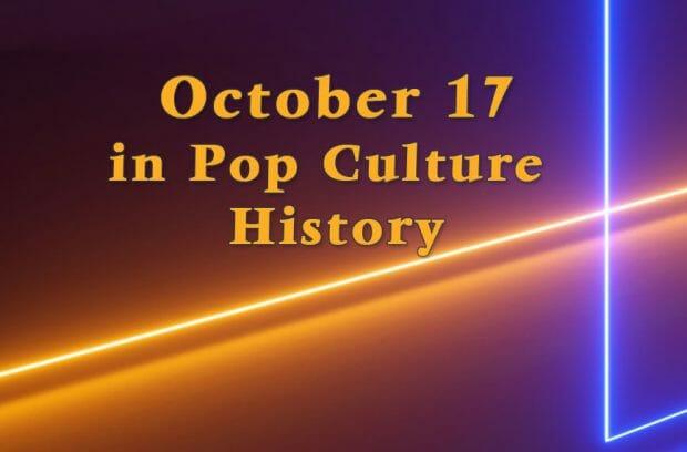 October 17 in Pop Culture History