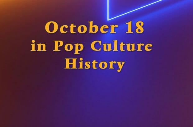 October 18 in Pop Culture History